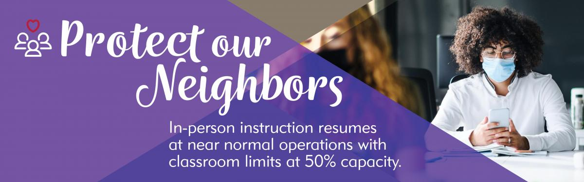Protect Our Neighbors - In-person instruction resumes at near normal operations with classroom limits at 50% capacity.