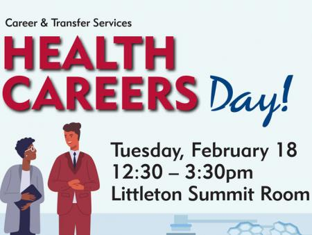 Career & Transfer Services Health Careers Day! Tuesday, February 18, 12:30-3:30pm, Littleton Summit Room